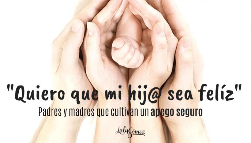 """""""Quiero que mi hij@ sea feliz"""" Padres y madres que cultivan un apego seguro"""